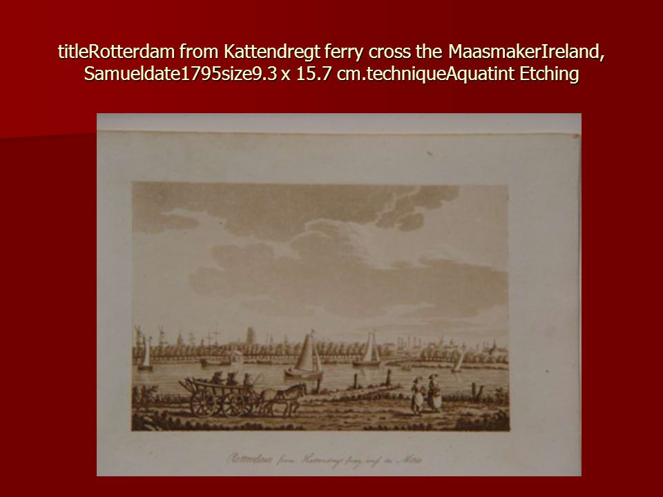 titleRotterdam from Kattendregt ferry cross the MaasmakerIreland, Samueldate1795size9.3 x 15.7 cm.techniqueAquatint Etching