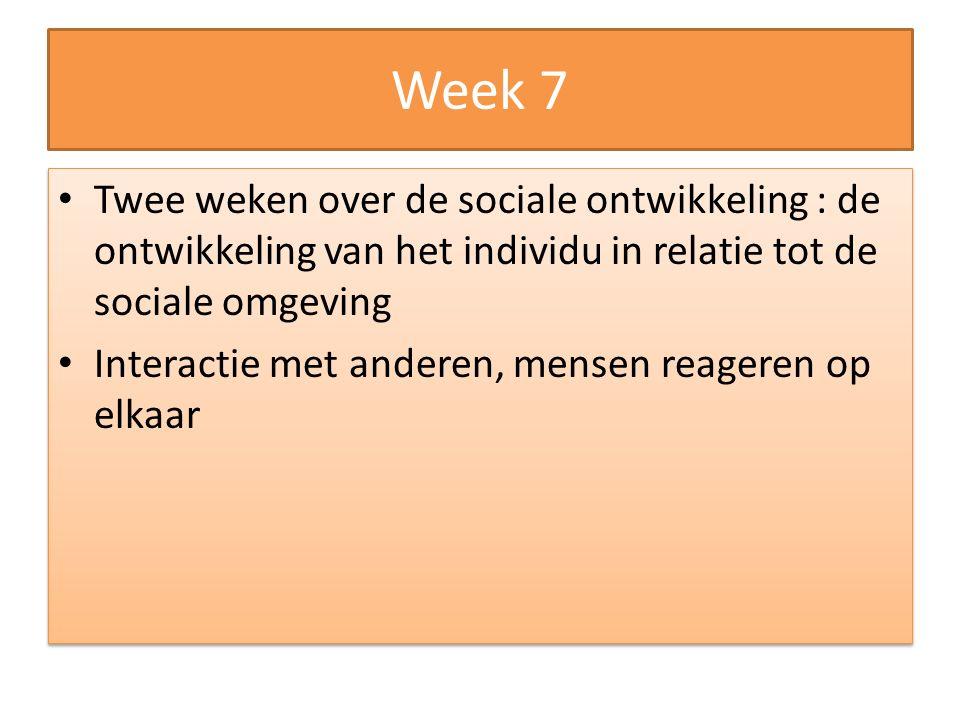 Week 7 Twee weken over de sociale ontwikkeling : de ontwikkeling van het individu in relatie tot de sociale omgeving.