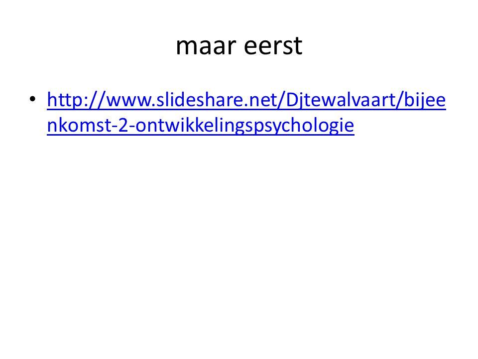 maar eerst http://www.slideshare.net/Djtewalvaart/bijeenkomst-2-ontwikkelingspsychologie