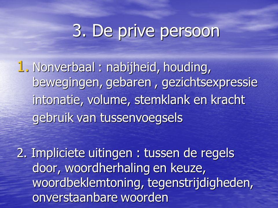 3. De prive persoon Nonverbaal : nabijheid, houding, bewegingen, gebaren , gezichtsexpressie. intonatie, volume, stemklank en kracht.