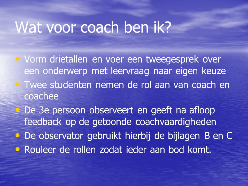 Wat voor coach ben ik Vorm drietallen en voer een tweegesprek over een onderwerp met leervraag naar eigen keuze.