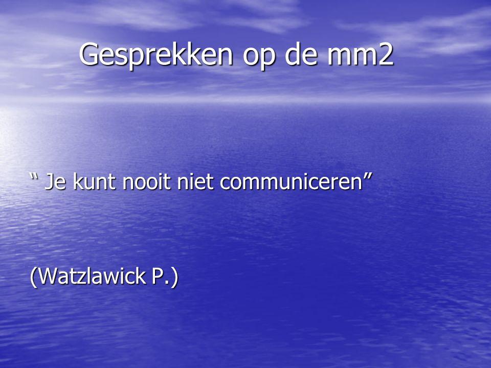 Gesprekken op de mm2 Je kunt nooit niet communiceren (Watzlawick P.)