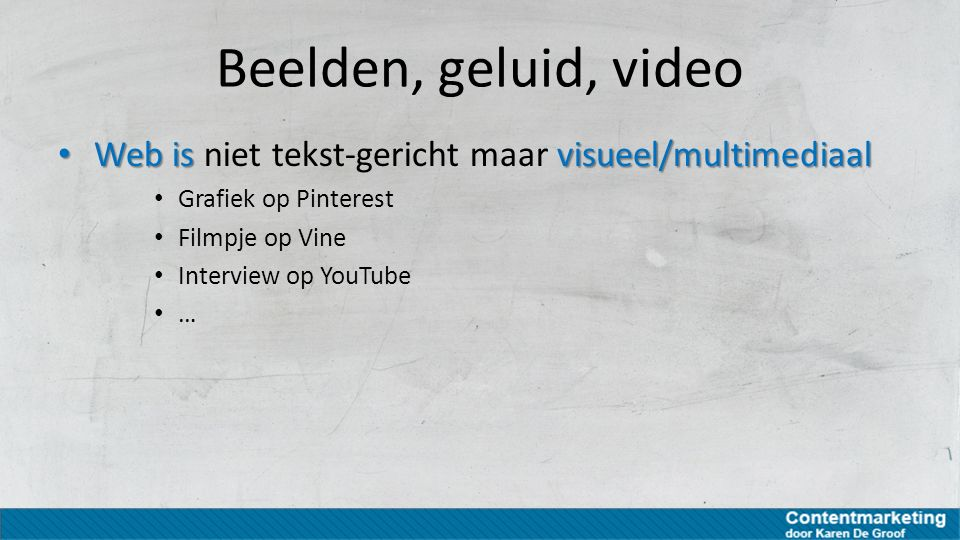 Beelden, geluid, video Web is niet tekst-gericht maar visueel/multimediaal. Grafiek op Pinterest. Filmpje op Vine.