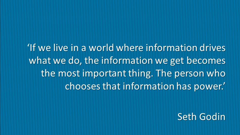 'If we live in a world where information drives what we do, the information we get becomes the most important thing. The person who chooses that information has power.' Seth Godin