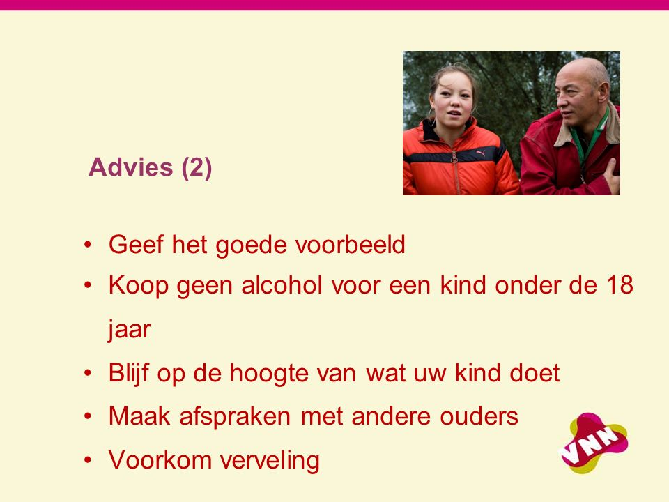 Advies (2) Geef het goede voorbeeld. Koop geen alcohol voor een kind onder de 18. jaar. Blijf op de hoogte van wat uw kind doet.