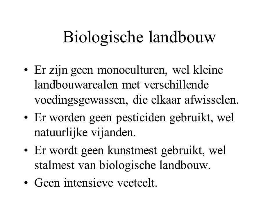 Biologische landbouw Er zijn geen monoculturen, wel kleine landbouwarealen met verschillende voedingsgewassen, die elkaar afwisselen.