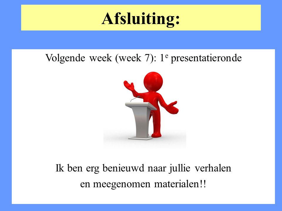Afsluiting: Volgende week (week 7): 1e presentatieronde