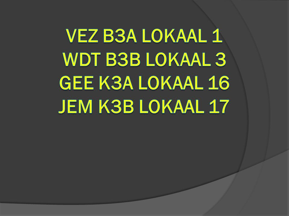 VEZ B3a lokaal 1 WDT B3b lokaal 3 GEE K3A lokaal 16 Jem k3b lokaal 17