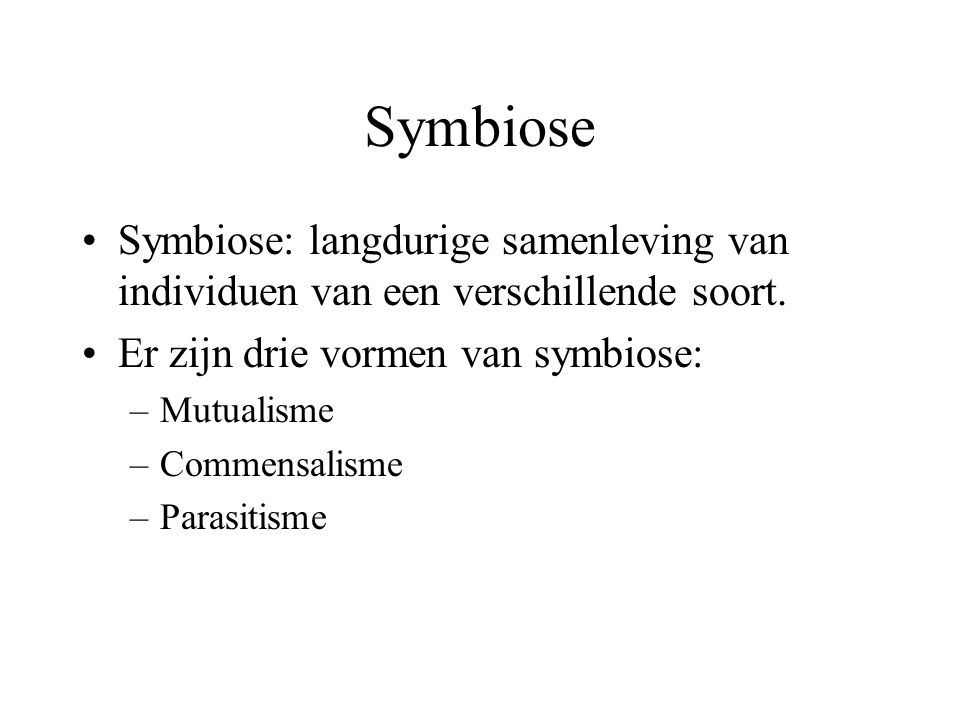 Symbiose Symbiose: langdurige samenleving van individuen van een verschillende soort. Er zijn drie vormen van symbiose:
