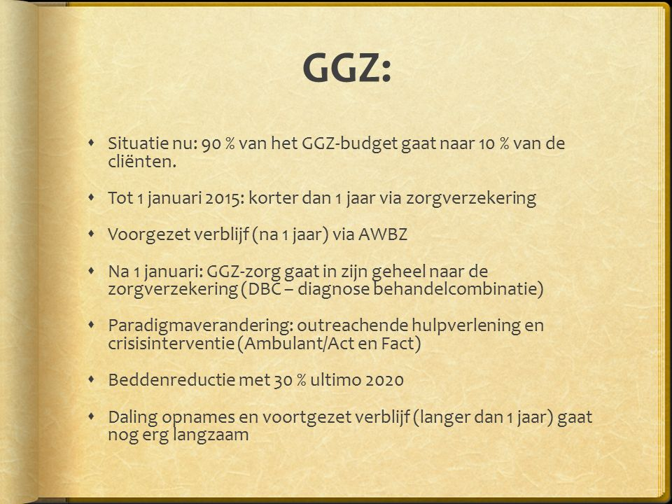 GGZ: Situatie nu: 90 % van het GGZ-budget gaat naar 10 % van de cliënten. Tot 1 januari 2015: korter dan 1 jaar via zorgverzekering.