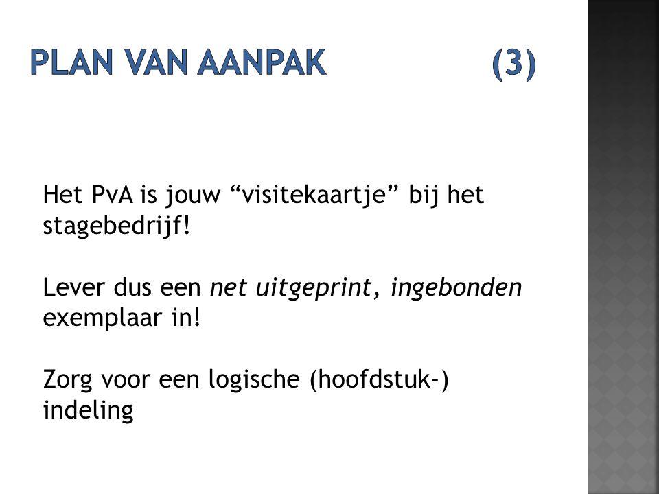 Plan van aanpak (3) Het PvA is jouw visitekaartje bij het stagebedrijf! Lever dus een net uitgeprint, ingebonden exemplaar in!