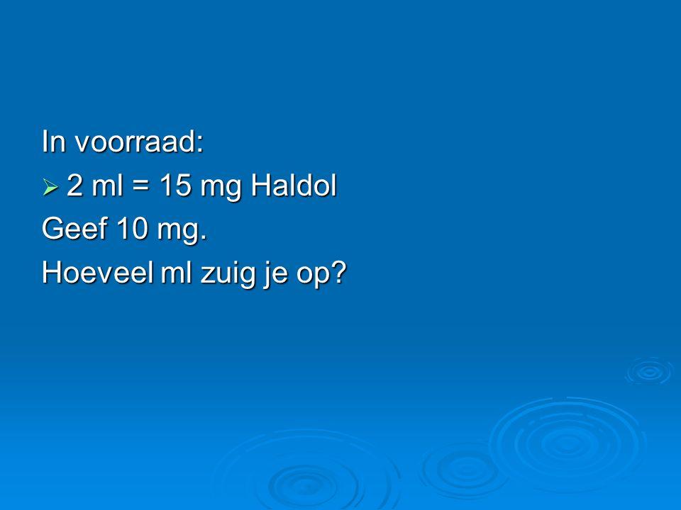 In voorraad: 2 ml = 15 mg Haldol Geef 10 mg. Hoeveel ml zuig je op