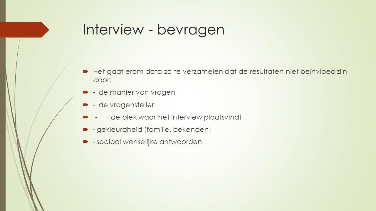 Interview - bevragen Het gaat erom data zo te verzamelen dat de resultaten niet beïnvloed zijn door: