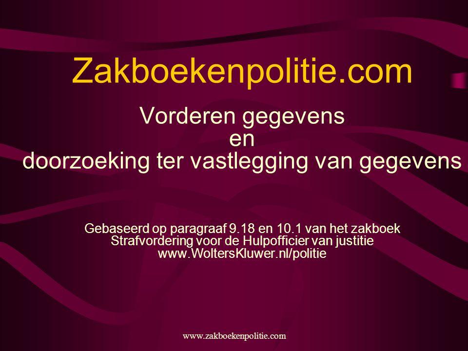 Zakboekenpolitie.com Vorderen gegevens en doorzoeking ter vastlegging van gegevens Gebaseerd op paragraaf 9.18 en 10.1 van het zakboek Strafvordering voor de Hulpofficier van justitie www.WoltersKluwer.nl/politie