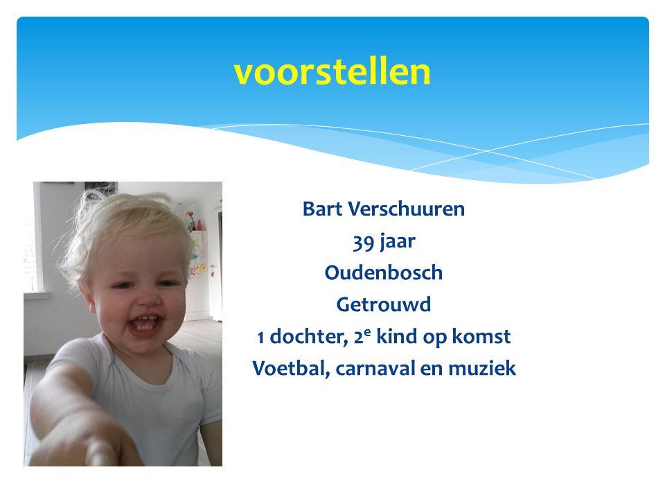 voorstellen Bart Verschuuren 39 jaar Oudenbosch Getrouwd 1 dochter, 2e kind op komst Voetbal, carnaval en muziek