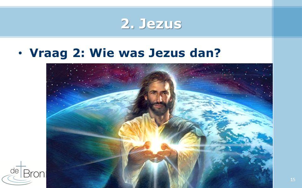 2. Jezus Vraag 2: Wie was Jezus dan