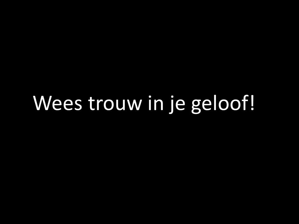 Wees trouw in je geloof!