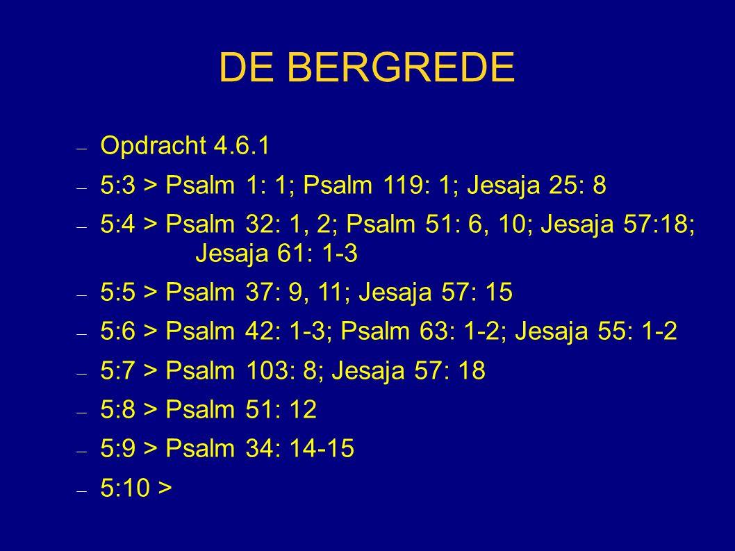 DE BERGREDE Opdracht 4.6.1. 5:3 > Psalm 1: 1; Psalm 119: 1; Jesaja 25: 8. 5:4 > Psalm 32: 1, 2; Psalm 51: 6, 10; Jesaja 57:18; Jesaja 61: 1-3.