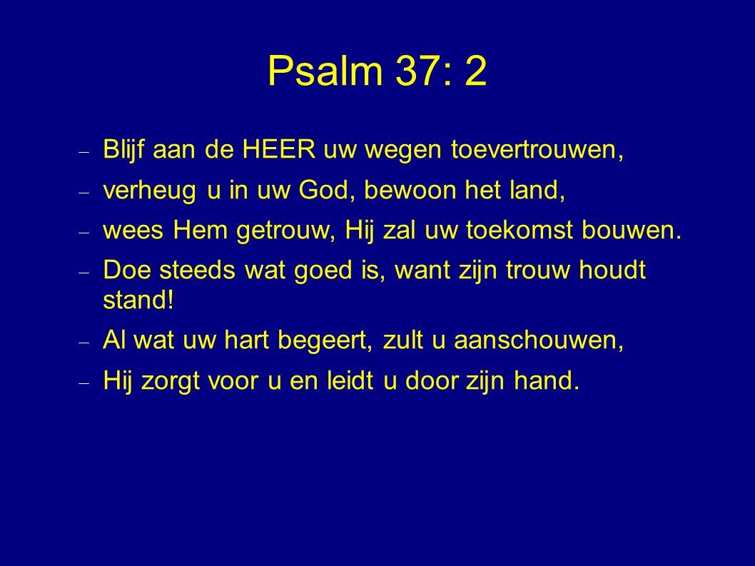 Psalm 37: 2 Blijf aan de HEER uw wegen toevertrouwen,