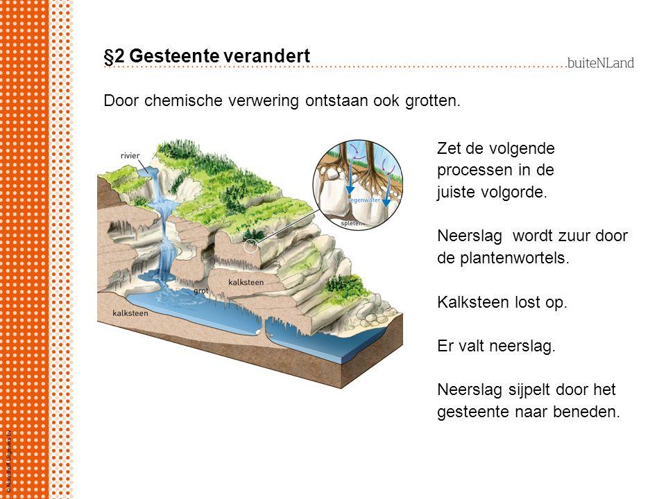 §2 Gesteente verandert Door chemische verwering ontstaan ook grotten.