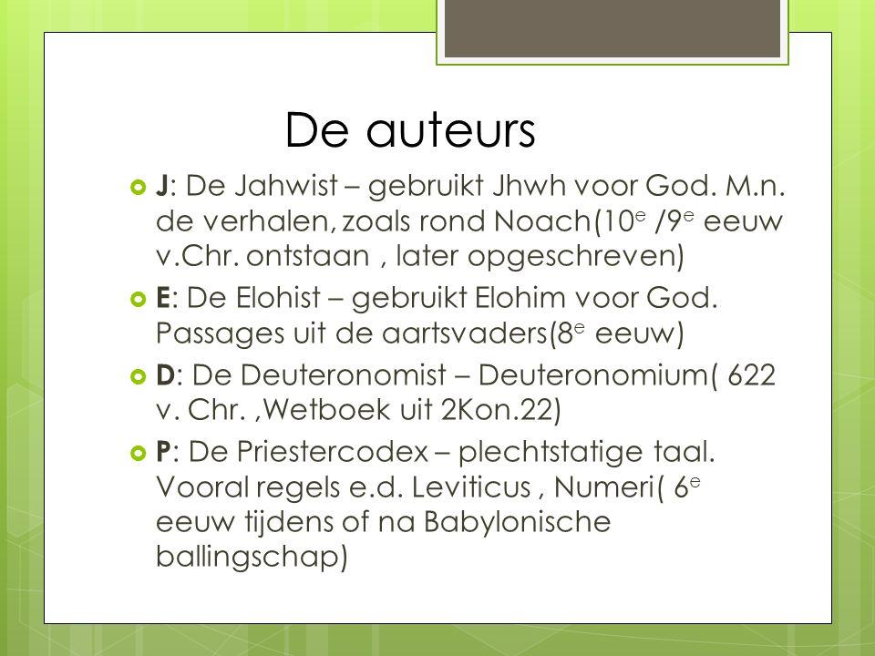 De auteurs J: De Jahwist – gebruikt Jhwh voor God. M.n. de verhalen, zoals rond Noach(10e /9e eeuw v.Chr. ontstaan , later opgeschreven)