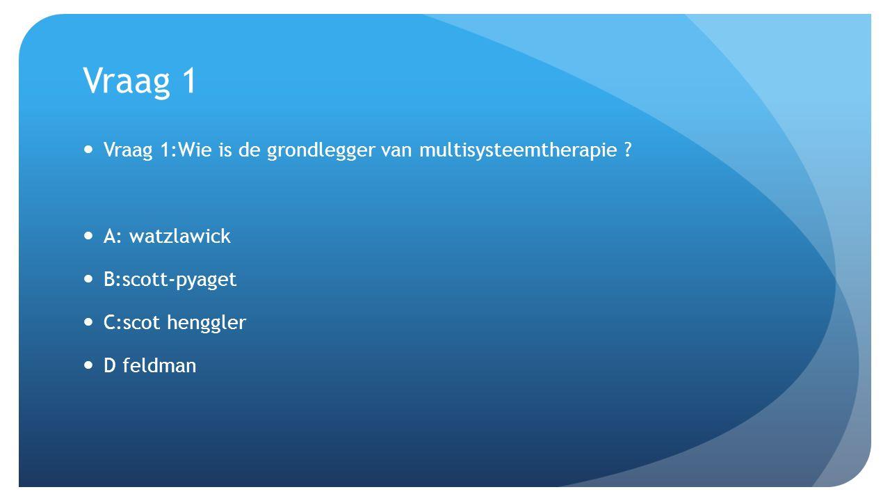 Vraag 1 Vraag 1:Wie is de grondlegger van multisysteemtherapie