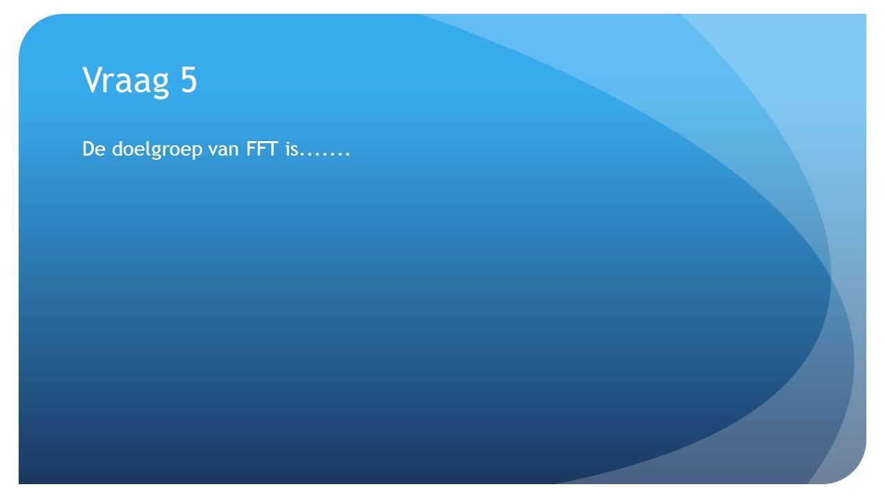Vraag 5 De doelgroep van FFT is.......