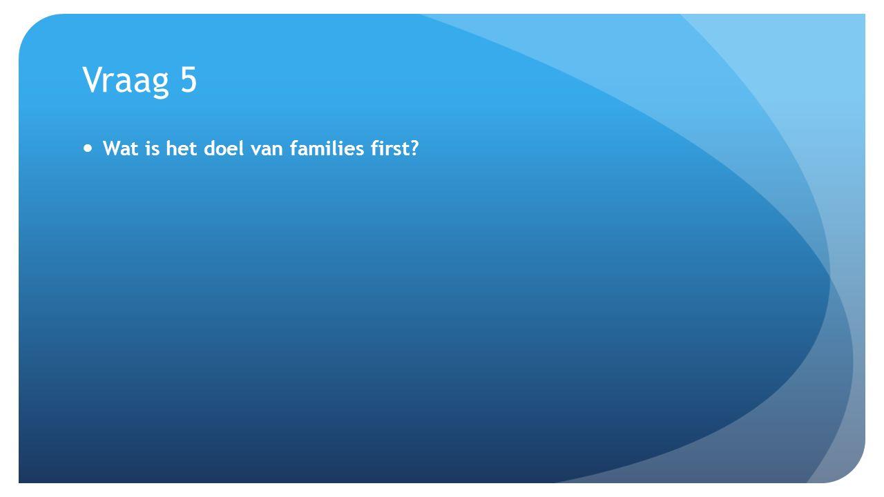 Vraag 5 Wat is het doel van families first