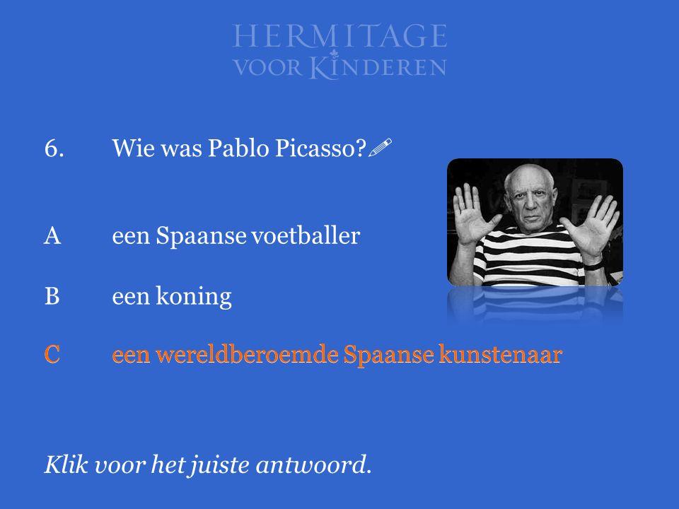 6. Wie was Pablo Picasso  A een Spaanse voetballer. B een koning. C een wereldberoemde Spaanse kunstenaar.