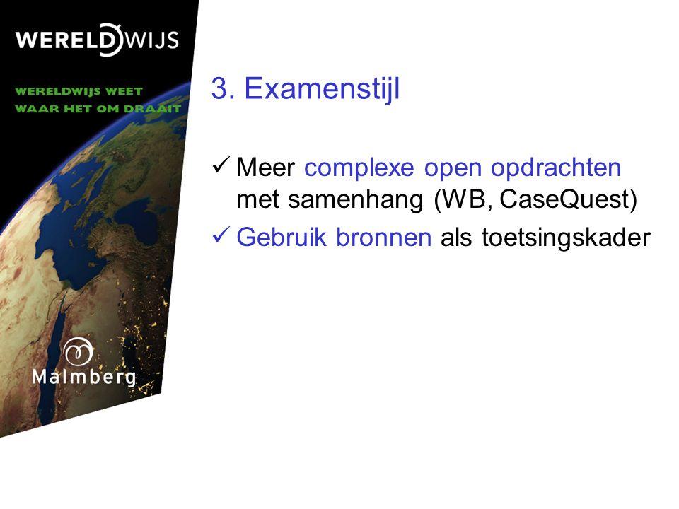 3. Examenstijl Meer complexe open opdrachten met samenhang (WB, CaseQuest) Gebruik bronnen als toetsingskader.