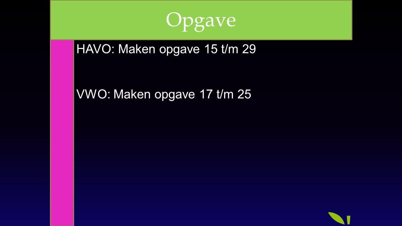 Opgave HAVO: Maken opgave 15 t/m 29 VWO: Maken opgave 17 t/m 25