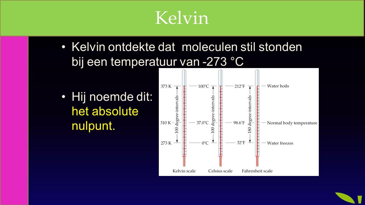 Kelvin Kelvin. Kelvin ontdekte dat moleculen stil stonden bij een temperatuur van -273 °C.