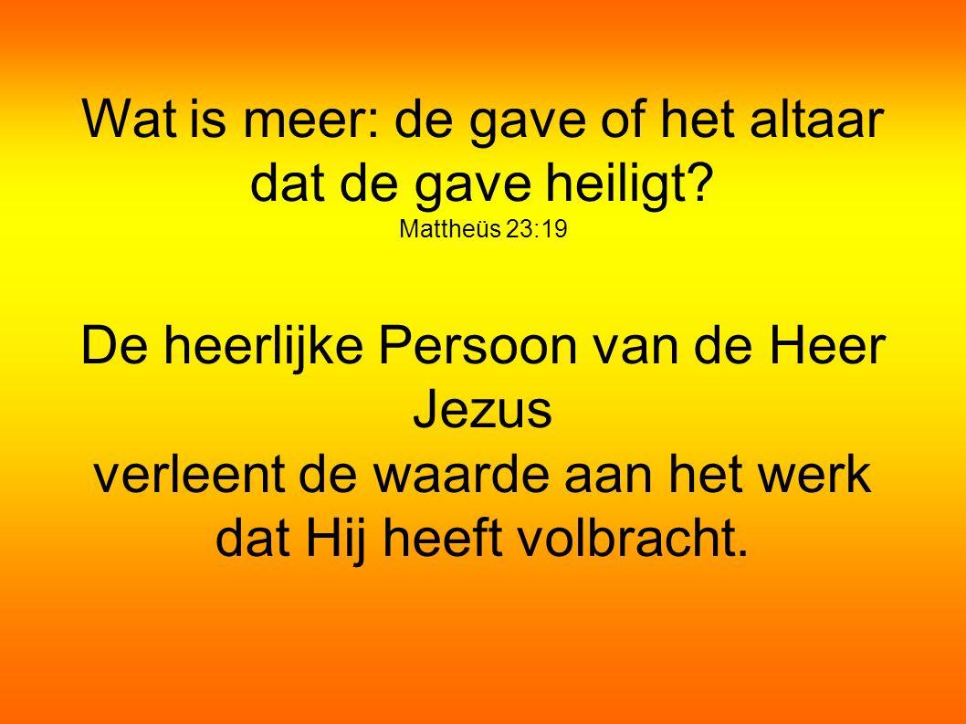 Wat is meer: de gave of het altaar dat de gave heiligt Mattheüs 23:19