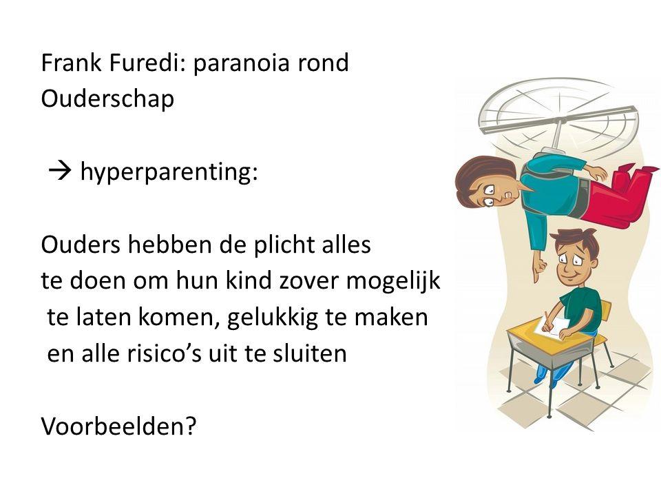 Frank Furedi: paranoia rond Ouderschap  hyperparenting: Ouders hebben de plicht alles te doen om hun kind zover mogelijk te laten komen, gelukkig te maken en alle risico's uit te sluiten Voorbeelden