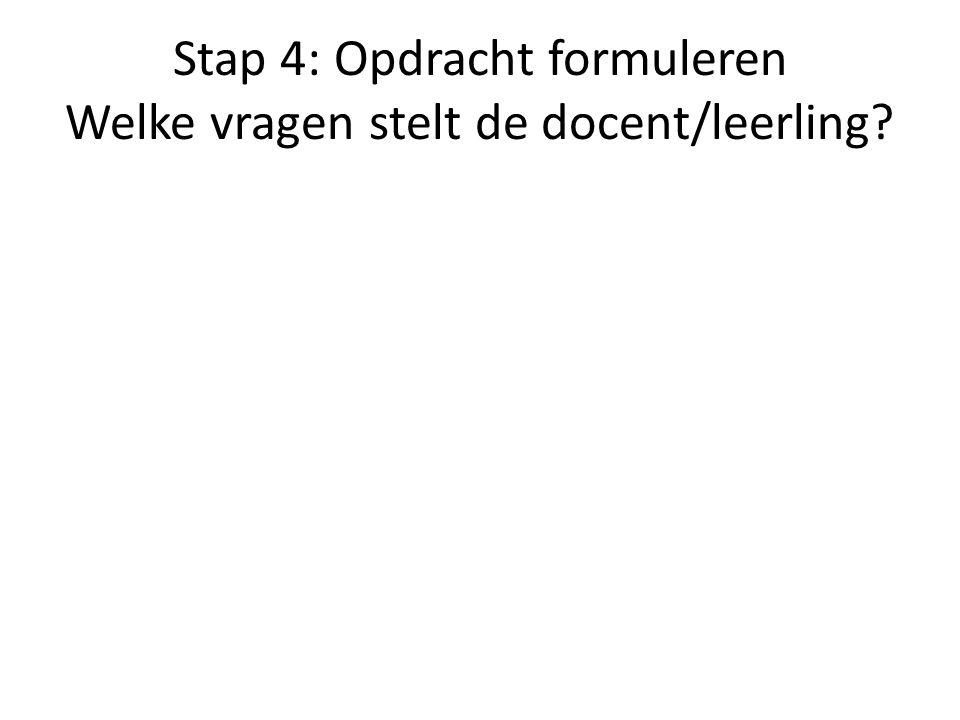 Stap 4: Opdracht formuleren Welke vragen stelt de docent/leerling