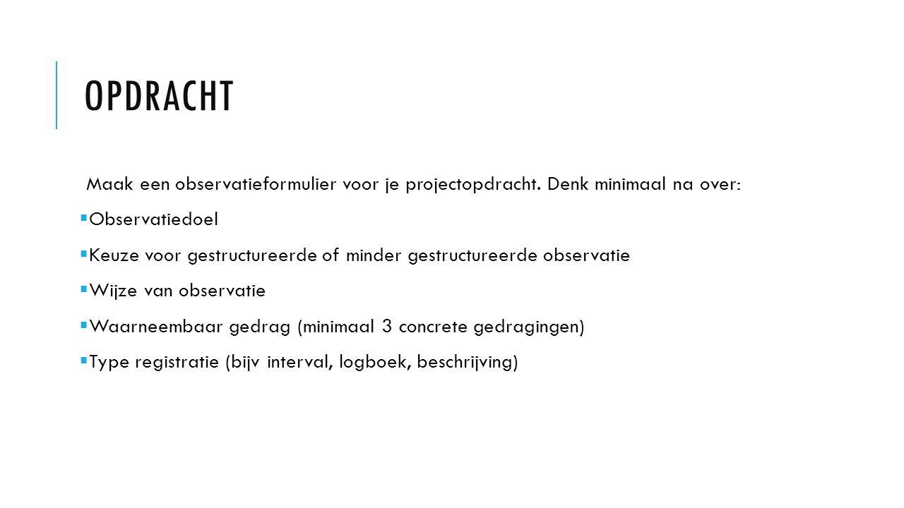 Opdracht Maak een observatieformulier voor je projectopdracht. Denk minimaal na over: Observatiedoel.