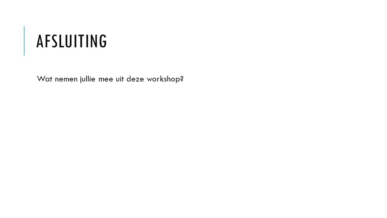 Afsluiting Wat nemen jullie mee uit deze workshop