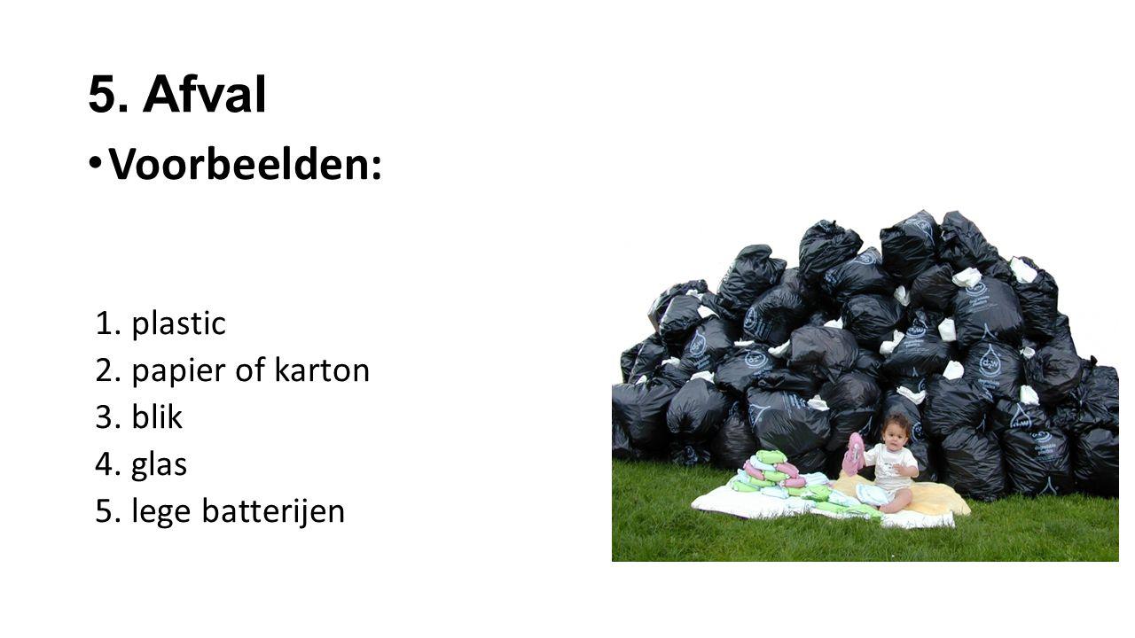 5. Afval Voorbeelden: 1. plastic 2. papier of karton 3. blik 4. glas