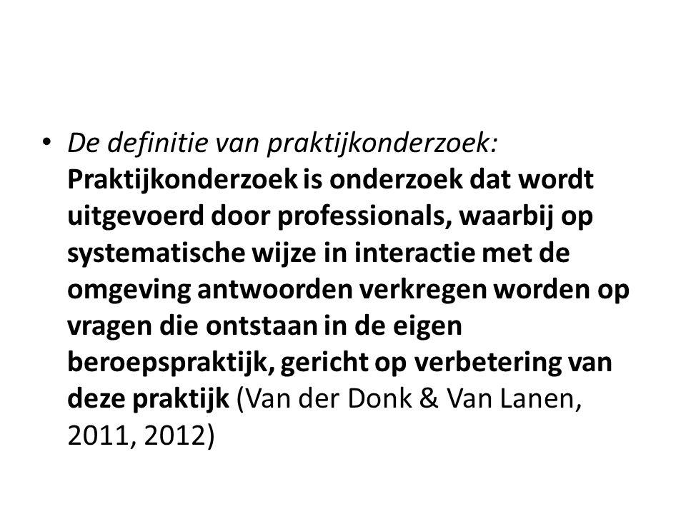 De definitie van praktijkonderzoek: Praktijkonderzoek is onderzoek dat wordt uitgevoerd door professionals, waarbij op systematische wijze in interactie met de omgeving antwoorden verkregen worden op vragen die ontstaan in de eigen beroepspraktijk, gericht op verbetering van deze praktijk (Van der Donk & Van Lanen, 2011, 2012)