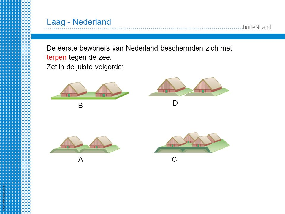Laag - Nederland De eerste bewoners van Nederland beschermden zich met terpen tegen de zee. Zet in de juiste volgorde: