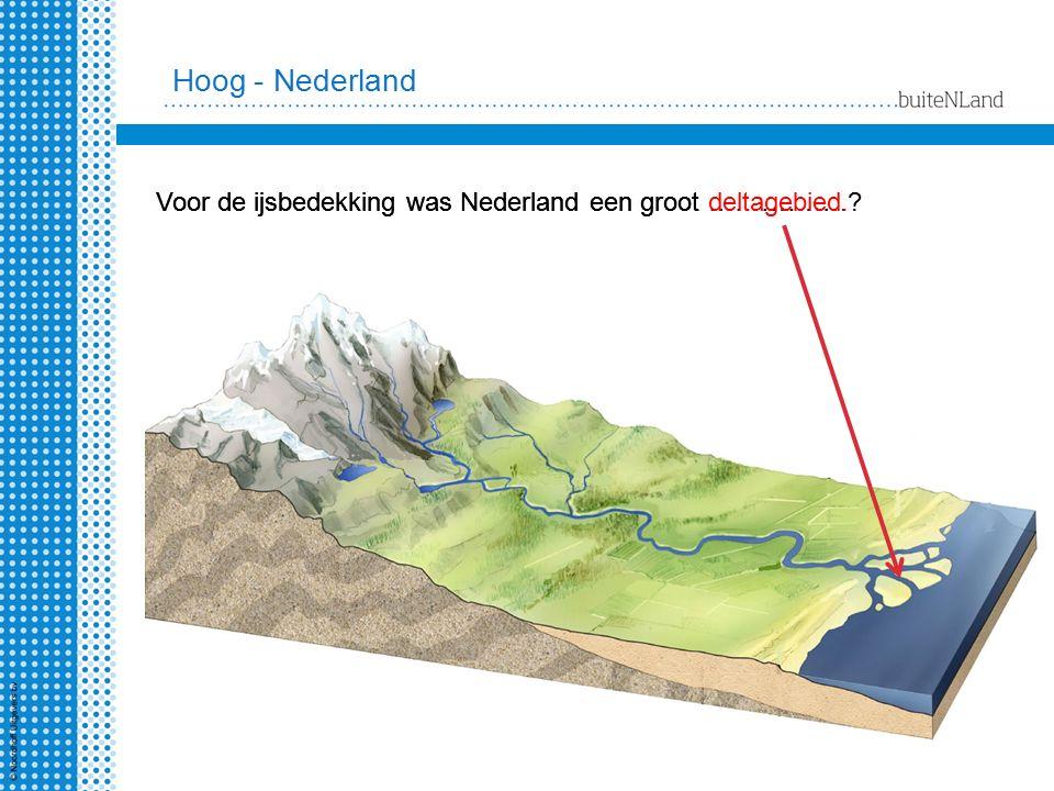 Hoog - Nederland Voor de ijsbedekking was Nederland een groot deltagebied.
