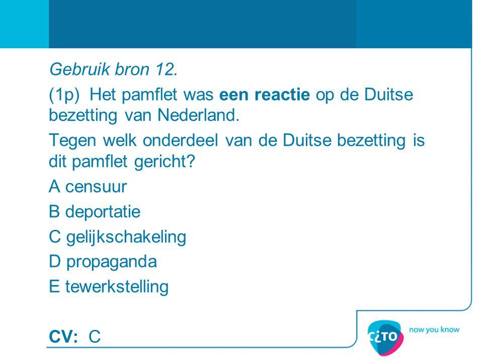 Gebruik bron 12. (1p) Het pamflet was een reactie op de Duitse bezetting van Nederland.