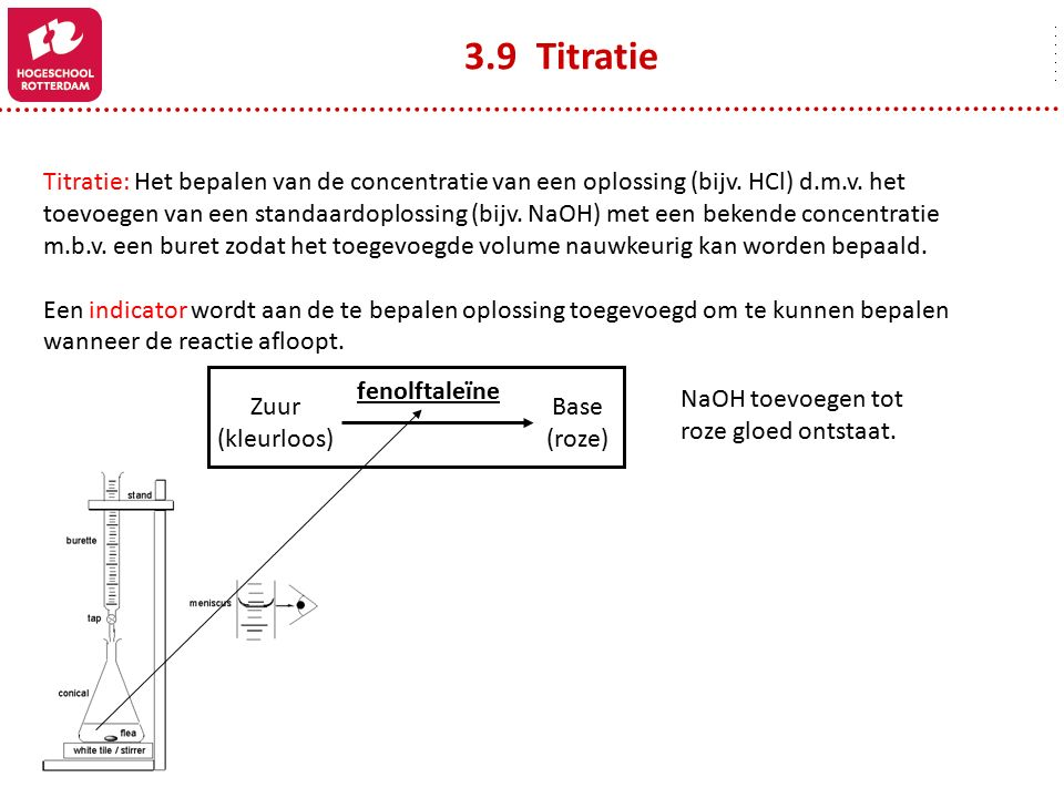 3.9 Titratie Titratie: Het bepalen van de concentratie van een oplossing (bijv. HCl) d.m.v. het.
