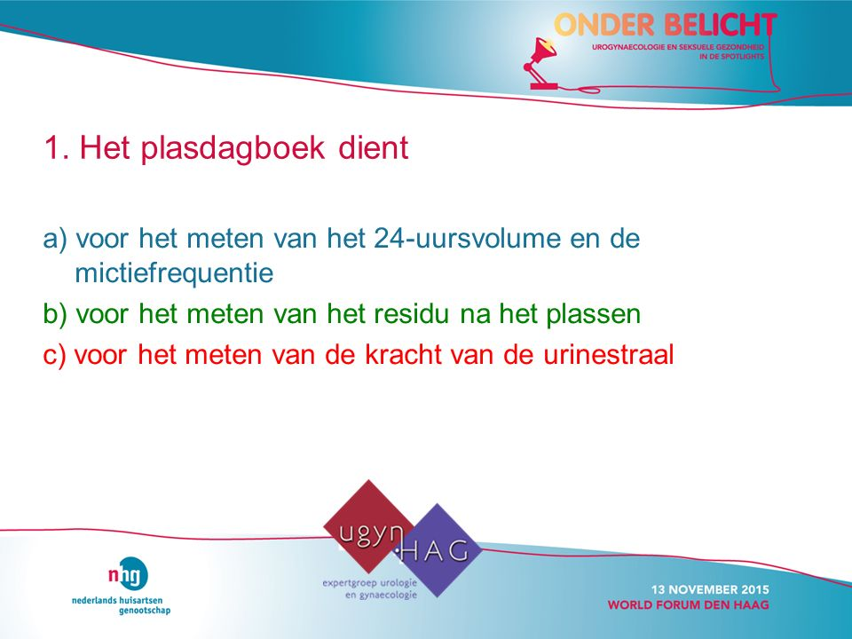 1. Het plasdagboek dient a) voor het meten van het 24-uursvolume en de mictiefrequentie. b) voor het meten van het residu na het plassen.
