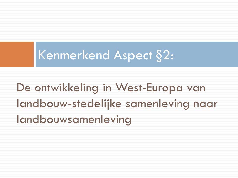 Kenmerkend Aspect §2: De ontwikkeling in West-Europa van landbouw-stedelijke samenleving naar landbouwsamenleving.