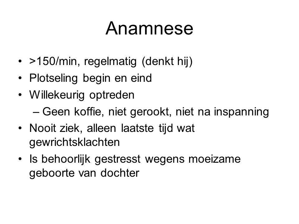 Anamnese >150/min, regelmatig (denkt hij) Plotseling begin en eind