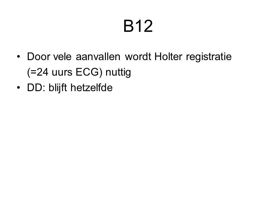 B12 Door vele aanvallen wordt Holter registratie (=24 uurs ECG) nuttig