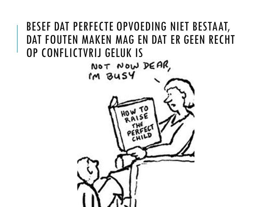 Besef dat perfecte opvoeding niet bestaat, dat fouten maken mag en dat er geen recht op conflictvrij geluk is