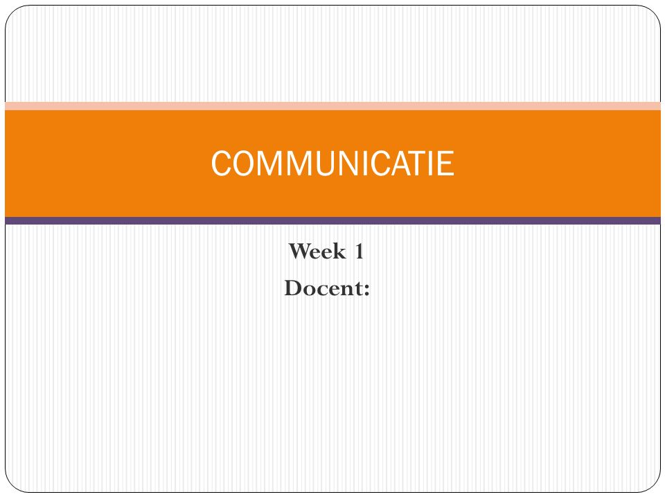 COMMUNICATIE Week 1 Docent: