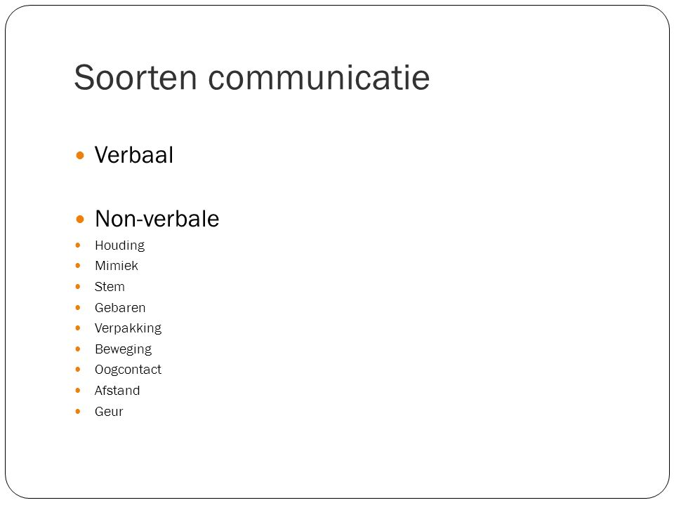 Soorten communicatie Verbaal Non-verbale Houding Mimiek Stem Gebaren